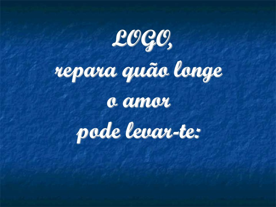 LOGO, repara quão longe o amor pode levar-te:
