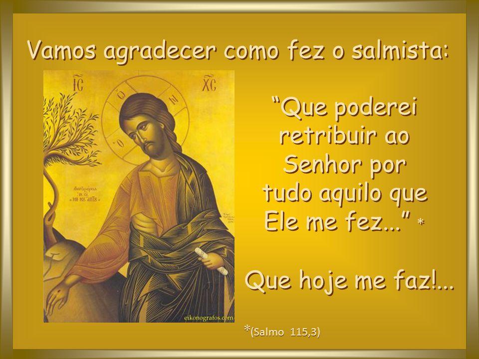 Que poderei retribuir ao Senhor por tudo aquilo que Ele me fez... *