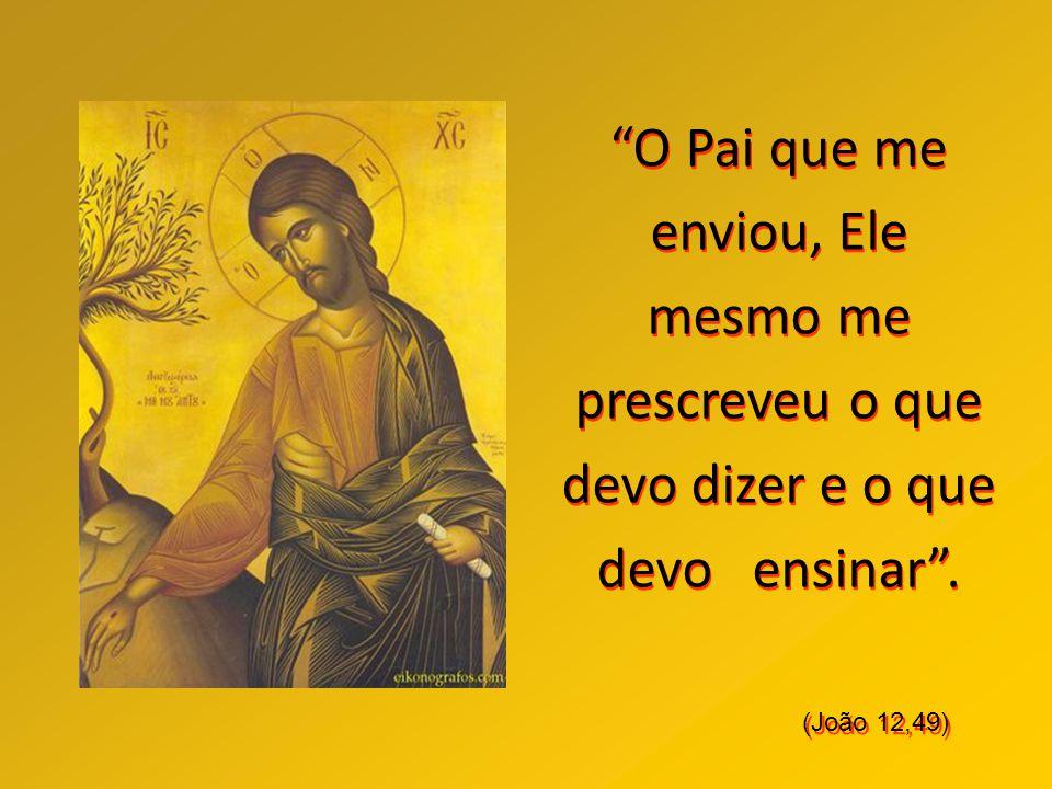 O Pai que me enviou, Ele mesmo me prescreveu o que devo dizer e o que devo ensinar .