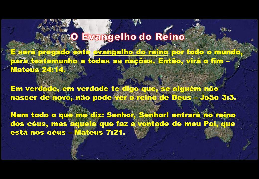 O Evangelho do Reino E será pregado este evangelho do reino por todo o mundo, para testemunho a todas as nações. Então, virá o fim – Mateus 24:14.