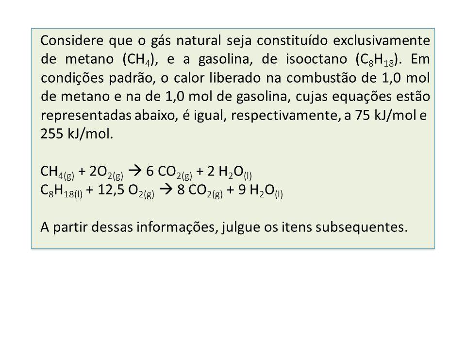 Considere que o gás natural seja constituído exclusivamente de metano (CH4), e a gasolina, de isooctano (C8H18). Em condições padrão, o calor liberado na combustão de 1,0 mol de metano e na de 1,0 mol de gasolina, cujas equações estão representadas abaixo, é igual, respectivamente, a 75 kJ/mol e