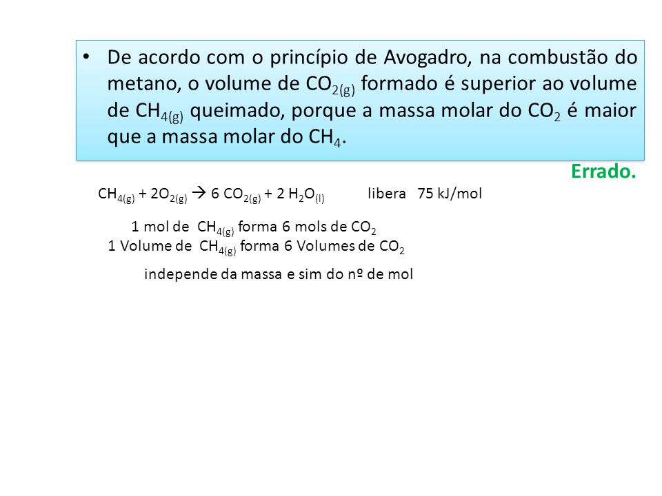 De acordo com o princípio de Avogadro, na combustão do metano, o volume de CO2(g) formado é superior ao volume de CH4(g) queimado, porque a massa molar do CO2 é maior que a massa molar do CH4.