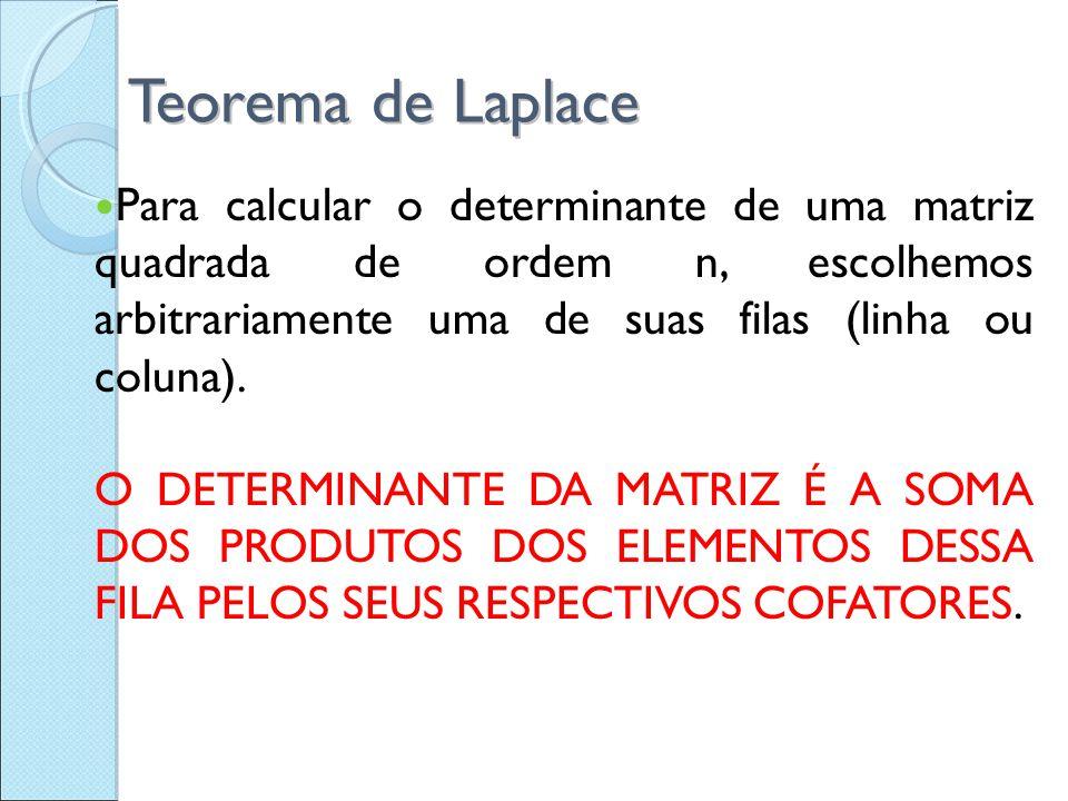 Teorema de Laplace Para calcular o determinante de uma matriz quadrada de ordem n, escolhemos arbitrariamente uma de suas filas (linha ou coluna).