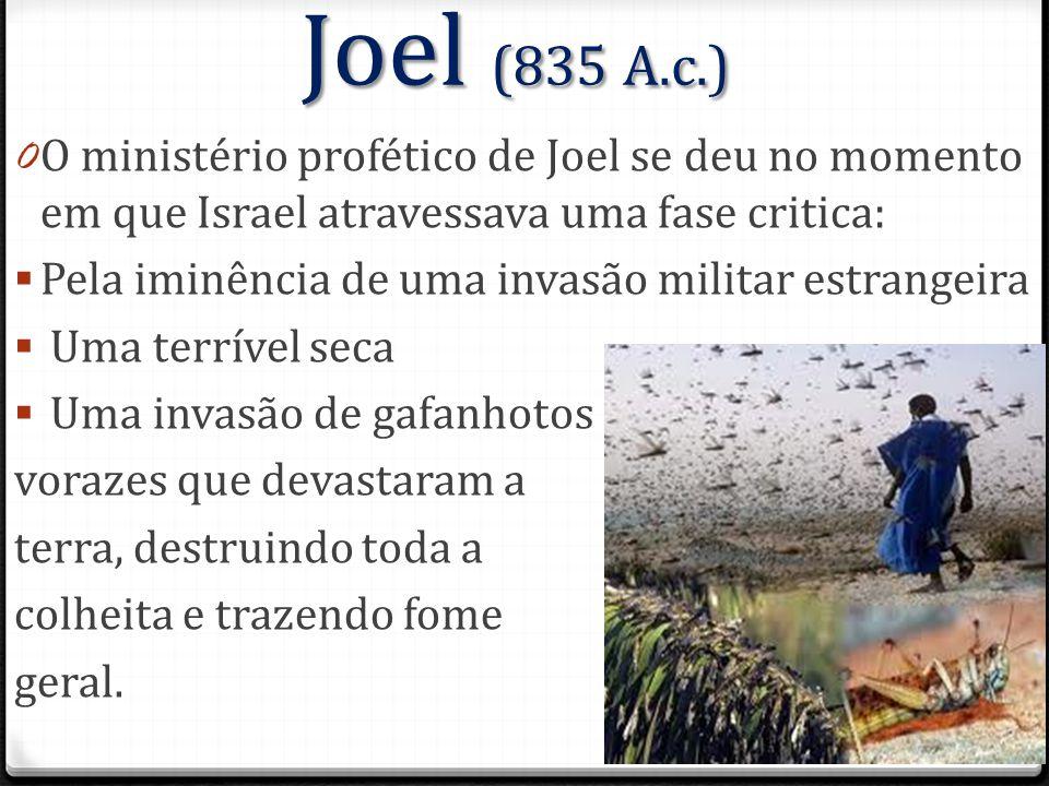 Joel (835 A.c.) O ministério profético de Joel se deu no momento em que Israel atravessava uma fase critica: