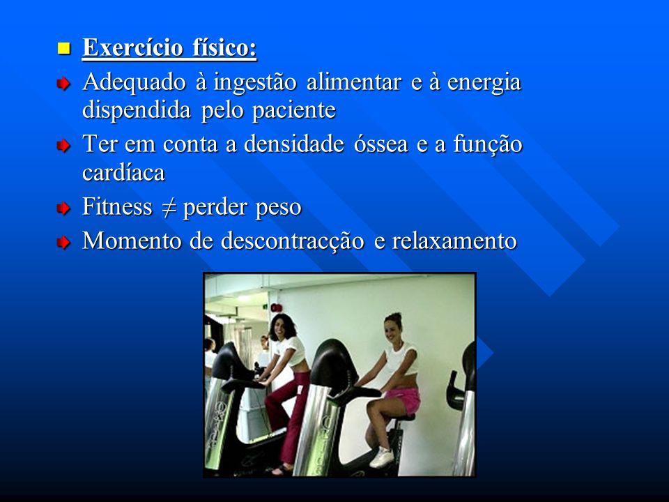 Exercício físico: Adequado à ingestão alimentar e à energia dispendida pelo paciente. Ter em conta a densidade óssea e a função cardíaca.