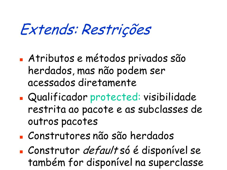 Extends: Restrições Atributos e métodos privados são herdados, mas não podem ser acessados diretamente.