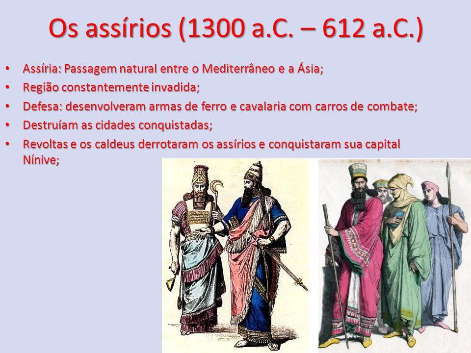 Os assírios (1300 a.C. – 612 a.C.) Assíria: Passagem natural entre o Mediterrâneo e a Ásia; Região constantemente invadida;