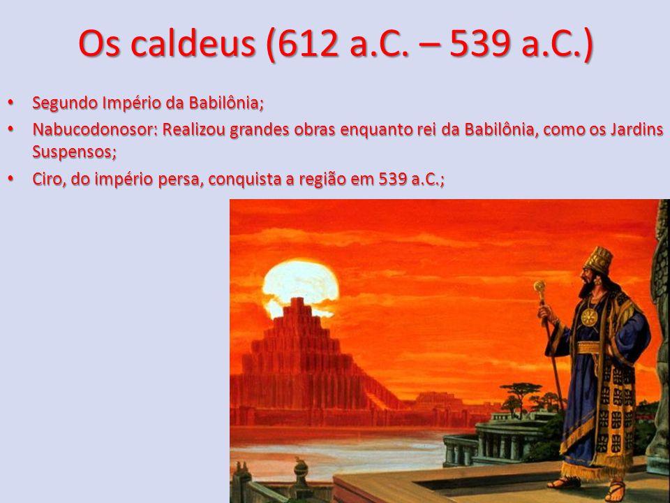 Os caldeus (612 a.C. – 539 a.C.) Segundo Império da Babilônia;