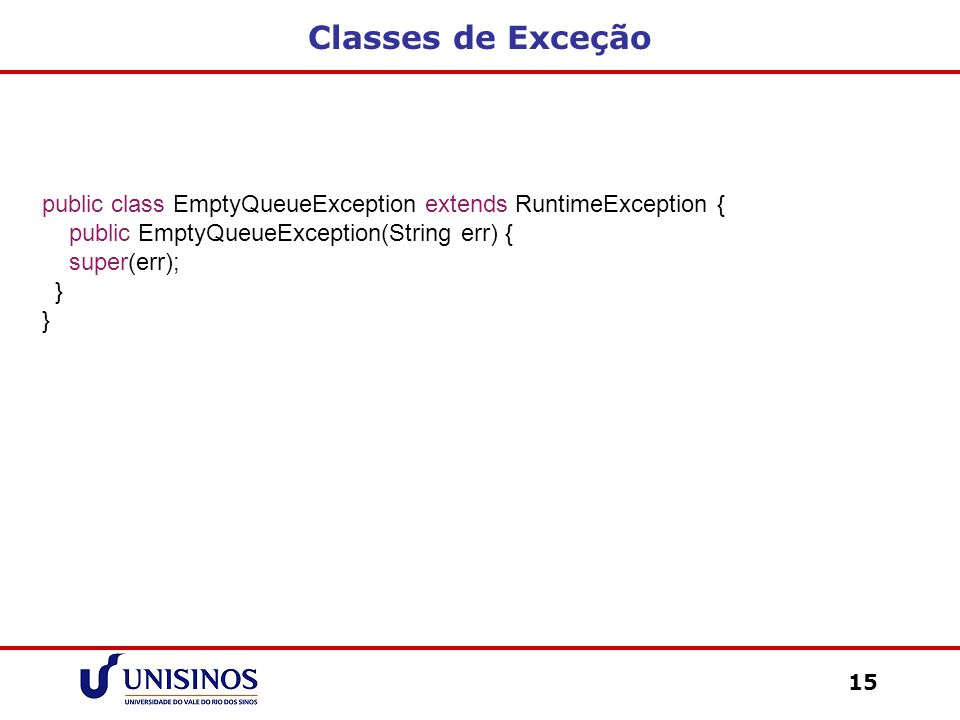 Classes de Exceção public class EmptyQueueException extends RuntimeException { public EmptyQueueException(String err) {