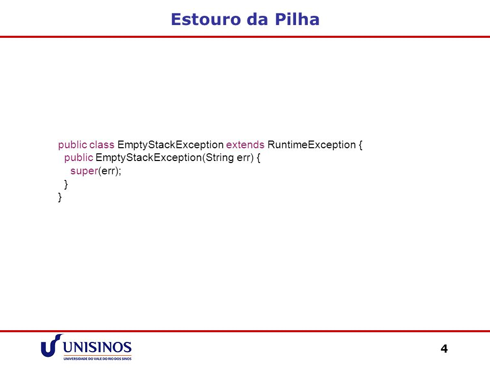 Estouro da Pilha public class EmptyStackException extends RuntimeException { public EmptyStackException(String err) {