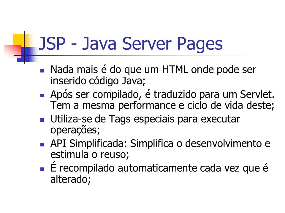 JSP - Java Server Pages Nada mais é do que um HTML onde pode ser inserido código Java;