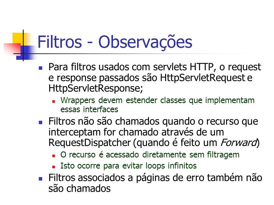 Filtros - Observações Para filtros usados com servlets HTTP, o request e response passados são HttpServletRequest e HttpServletResponse;