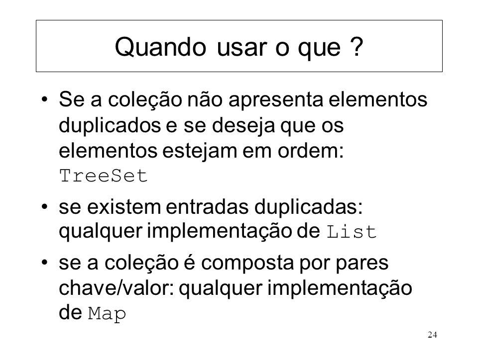 Quando usar o que Se a coleção não apresenta elementos duplicados e se deseja que os elementos estejam em ordem: TreeSet.