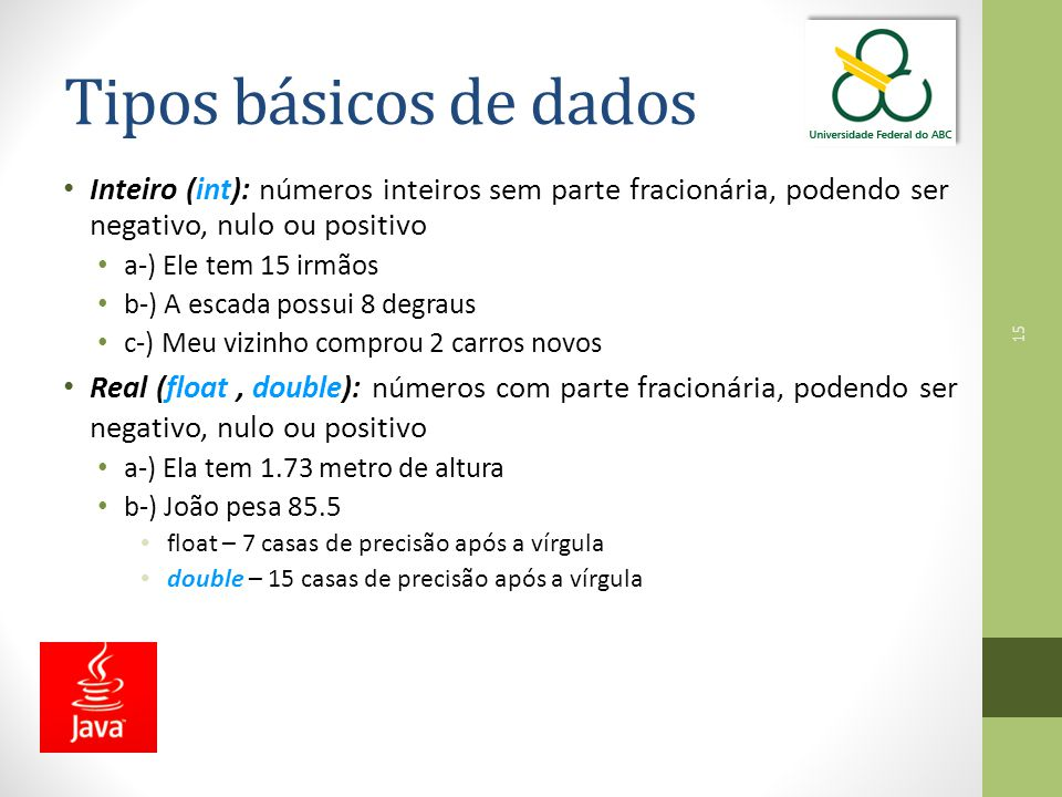 Tipos básicos de dados Inteiro (int): números inteiros sem parte fracionária, podendo ser negativo, nulo ou positivo.