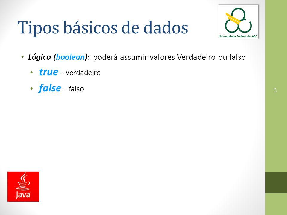 Tipos básicos de dados Lógico (boolean): poderá assumir valores Verdadeiro ou falso. true – verdadeiro.