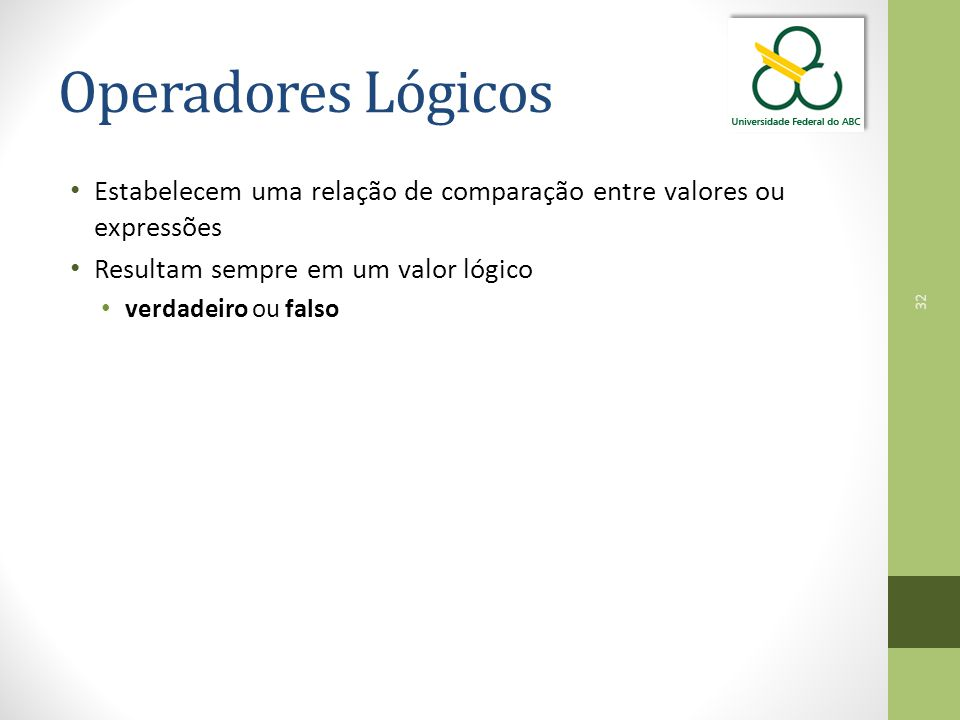 Operadores Lógicos Estabelecem uma relação de comparação entre valores ou expressões. Resultam sempre em um valor lógico.