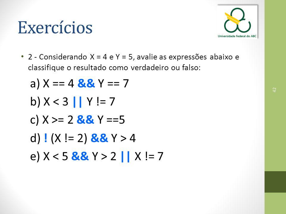 Exercícios a) X == 4 && Y == 7 b) X < 3 || Y != 7