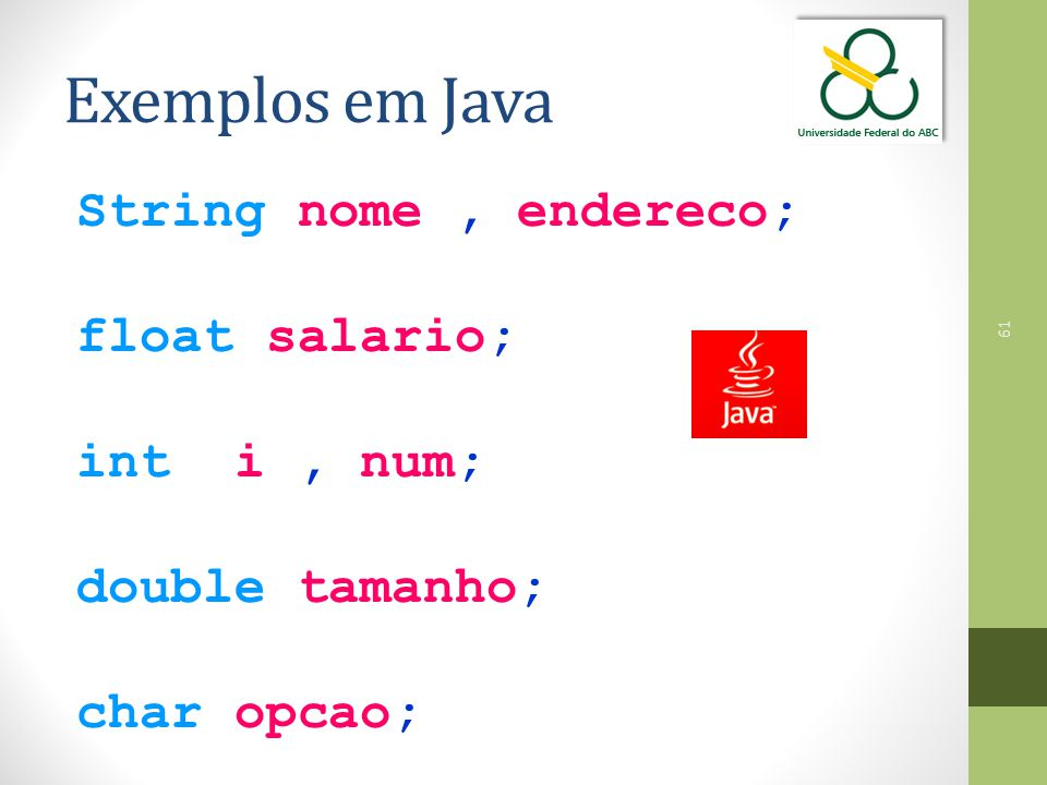 Exemplos em Java String nome , endereco; float salario; int i , num;