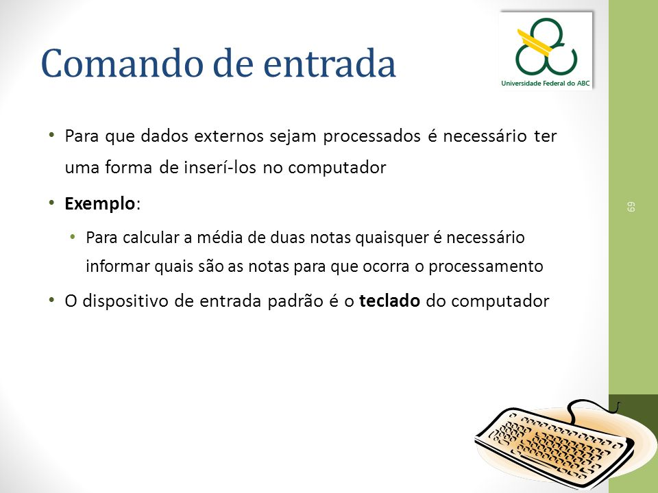 Comando de entrada Para que dados externos sejam processados é necessário ter uma forma de inserí-los no computador.