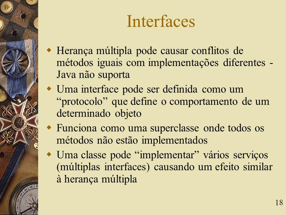 Interfaces Herança múltipla pode causar conflitos de métodos iguais com implementações diferentes - Java não suporta.