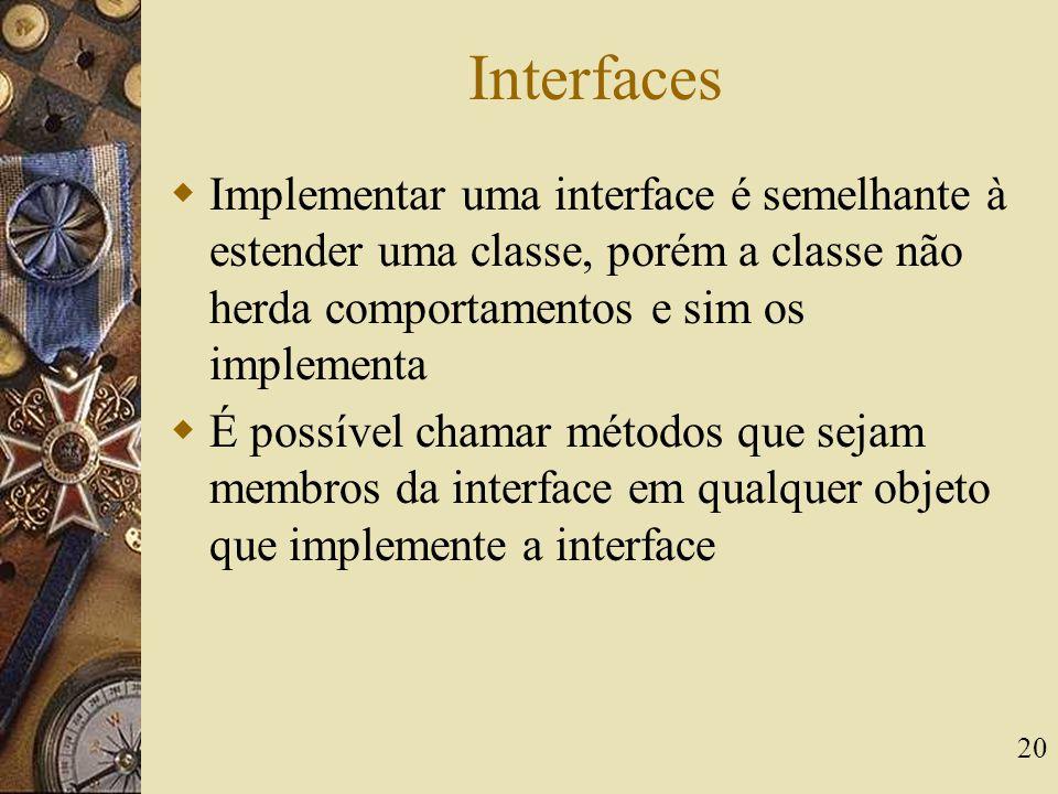 Interfaces Implementar uma interface é semelhante à estender uma classe, porém a classe não herda comportamentos e sim os implementa.