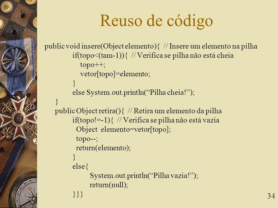 Reuso de código public void insere(Object elemento){ // Insere um elemento na pilha. if(topo<(tam-1)){ // Verifica se pilha não está cheia.