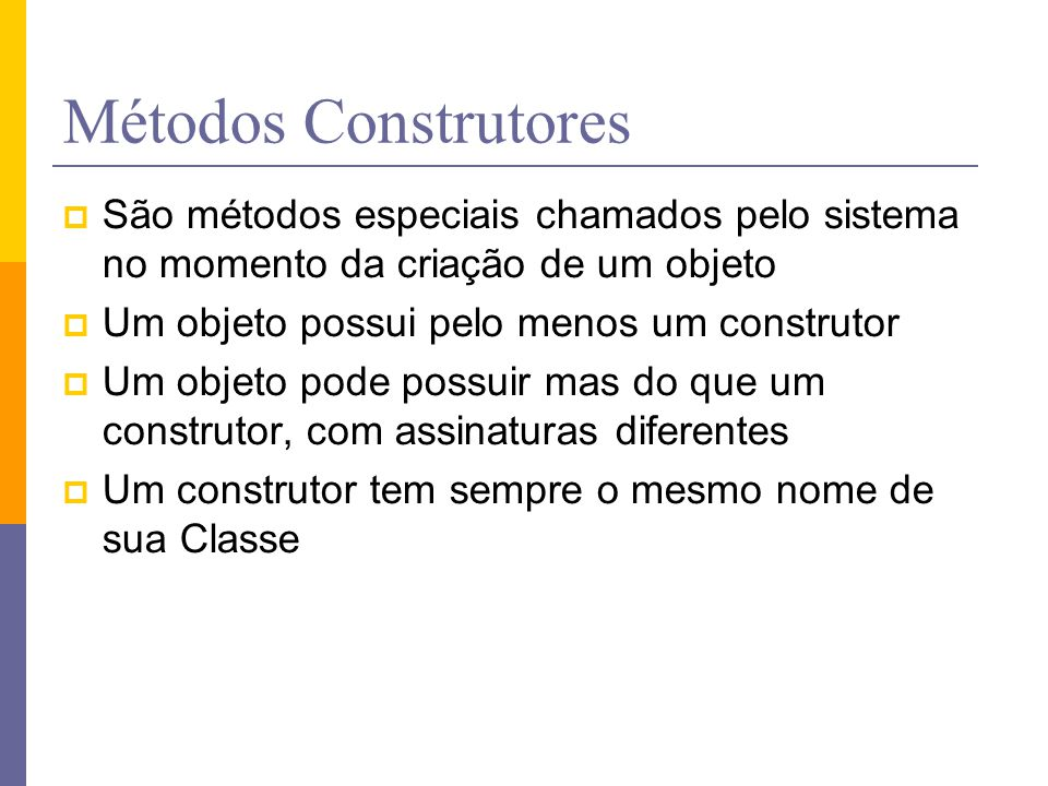 Métodos Construtores São métodos especiais chamados pelo sistema no momento da criação de um objeto.