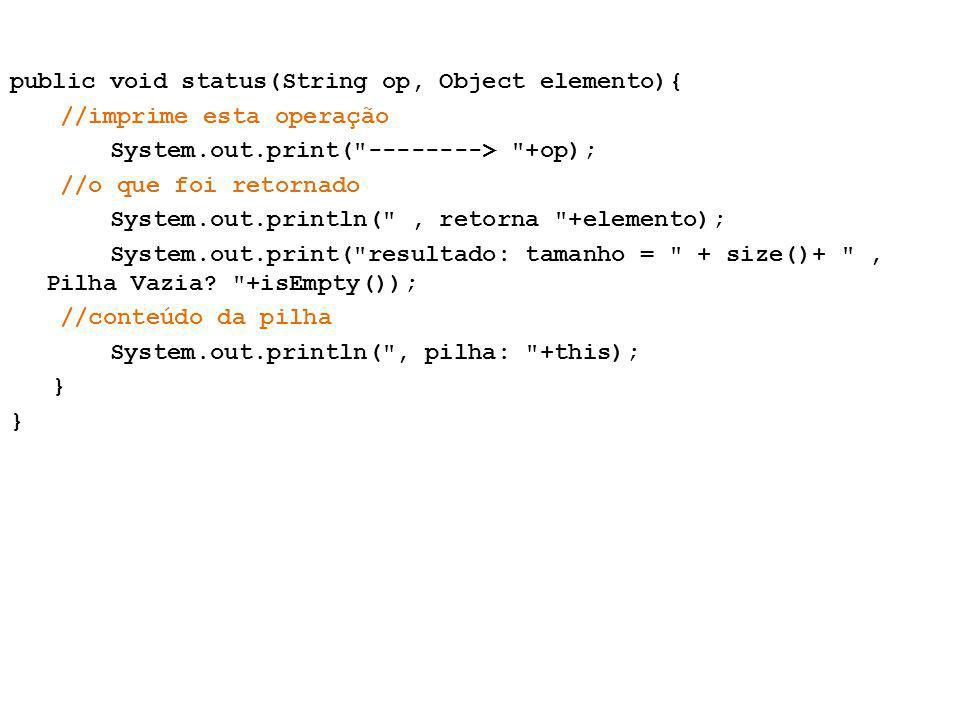 public void status(String op, Object elemento){ //imprime esta operação System.out.print( --------> +op); //o que foi retornado System.out.println( , retorna +elemento); System.out.print( resultado: tamanho = + size()+ , Pilha Vazia.