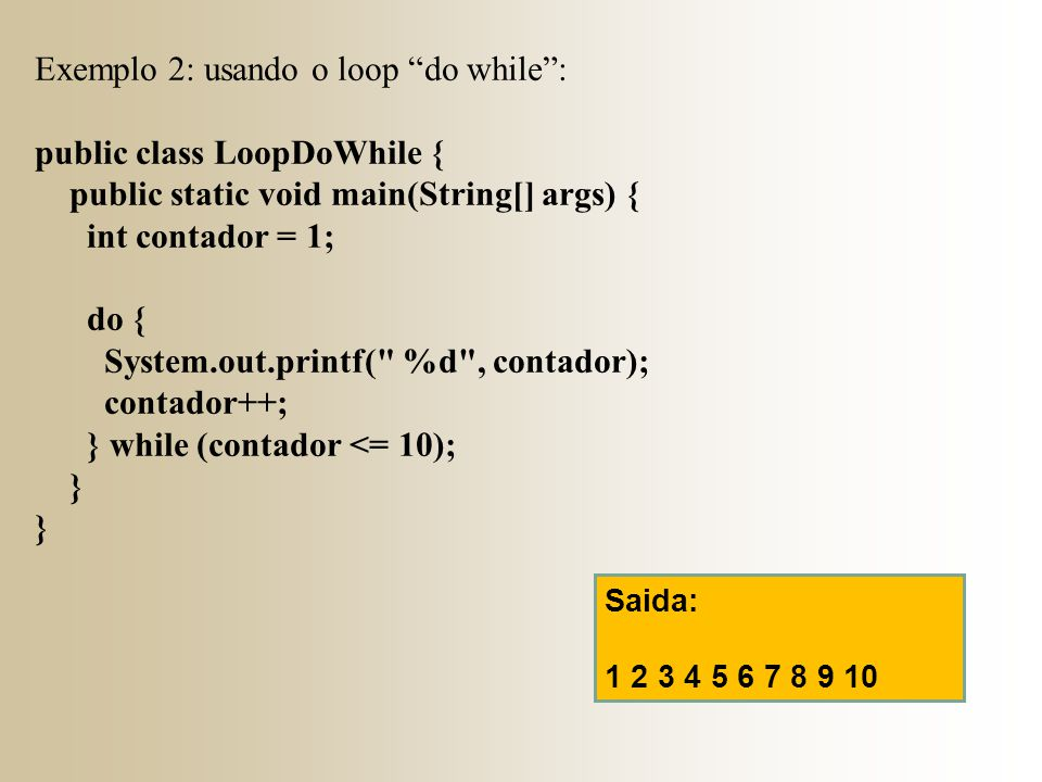 Exemplo 2: usando o loop do while : public class LoopDoWhile {
