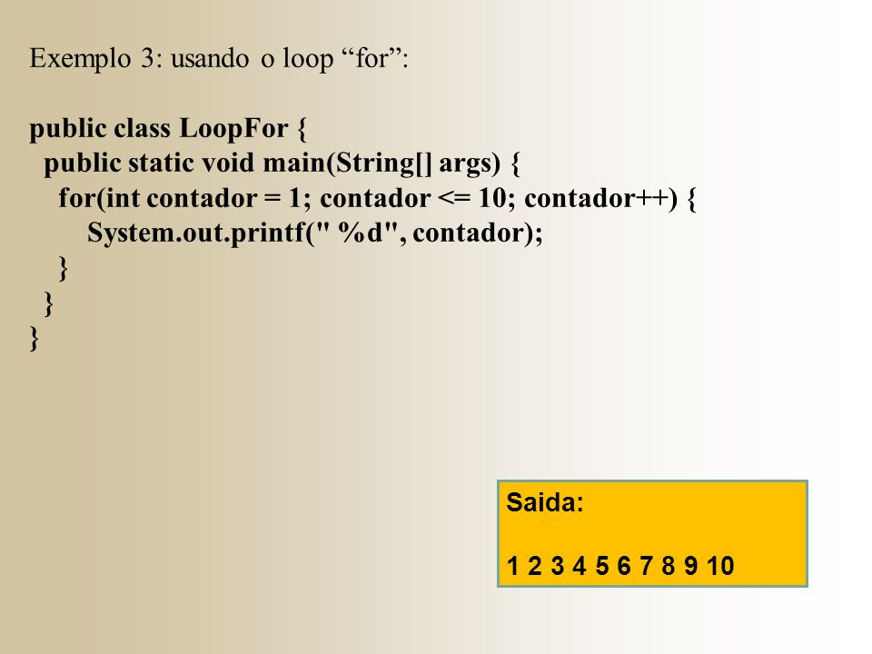 Exemplo 3: usando o loop for : public class LoopFor {
