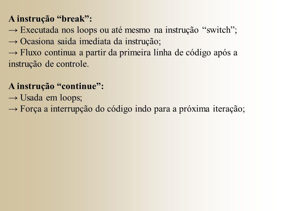 A instrução break : → Executada nos loops ou até mesmo na instrução switch ; → Ocasiona saida imediata da instrução;