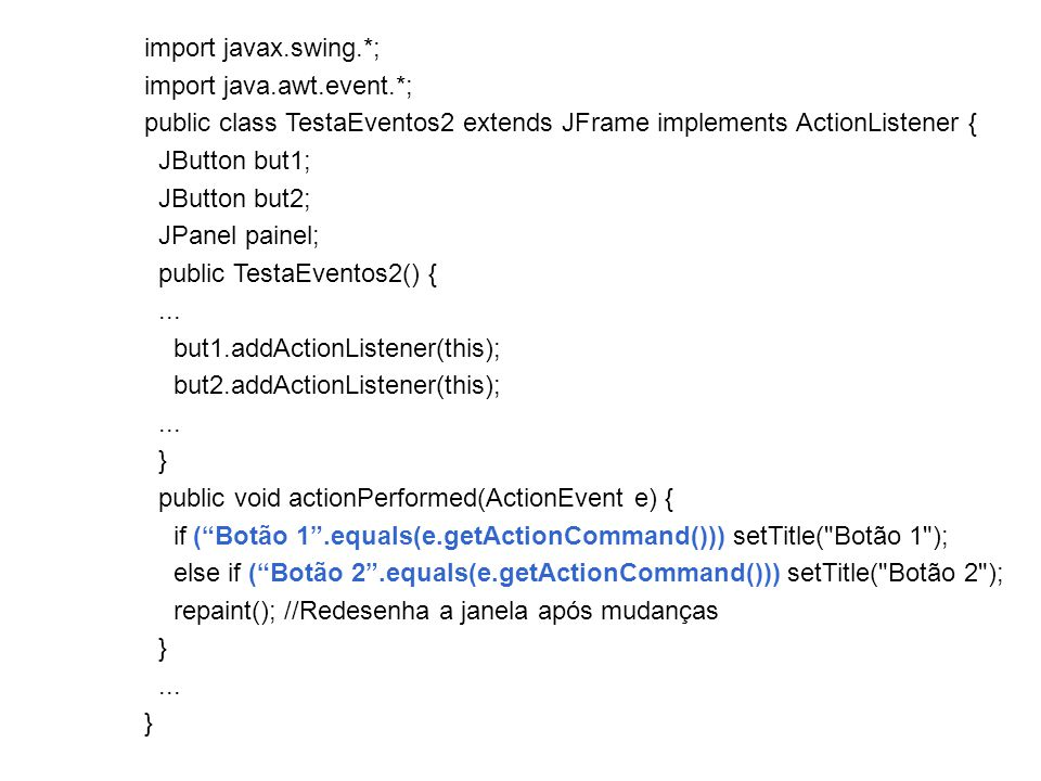 import javax.swing.*; import java.awt.event.*; public class TestaEventos2 extends JFrame implements ActionListener {