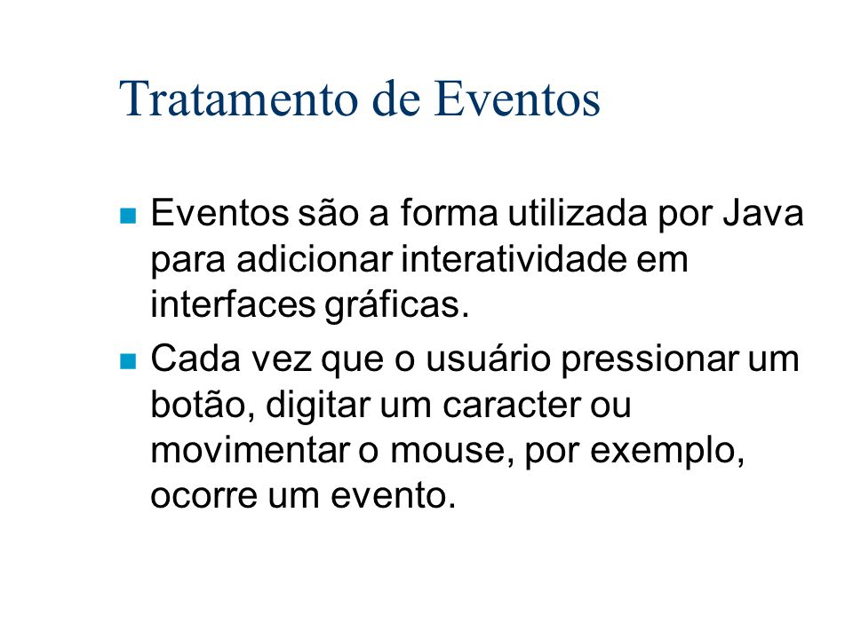 Tratamento de Eventos Eventos são a forma utilizada por Java para adicionar interatividade em interfaces gráficas.