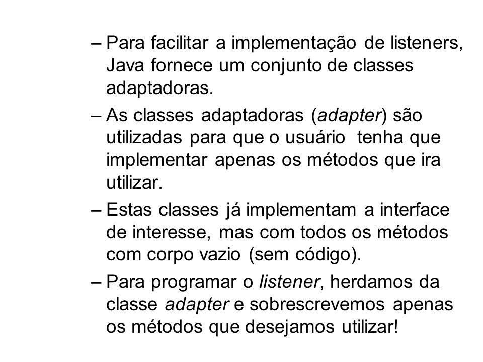 Para facilitar a implementação de listeners, Java fornece um conjunto de classes adaptadoras.