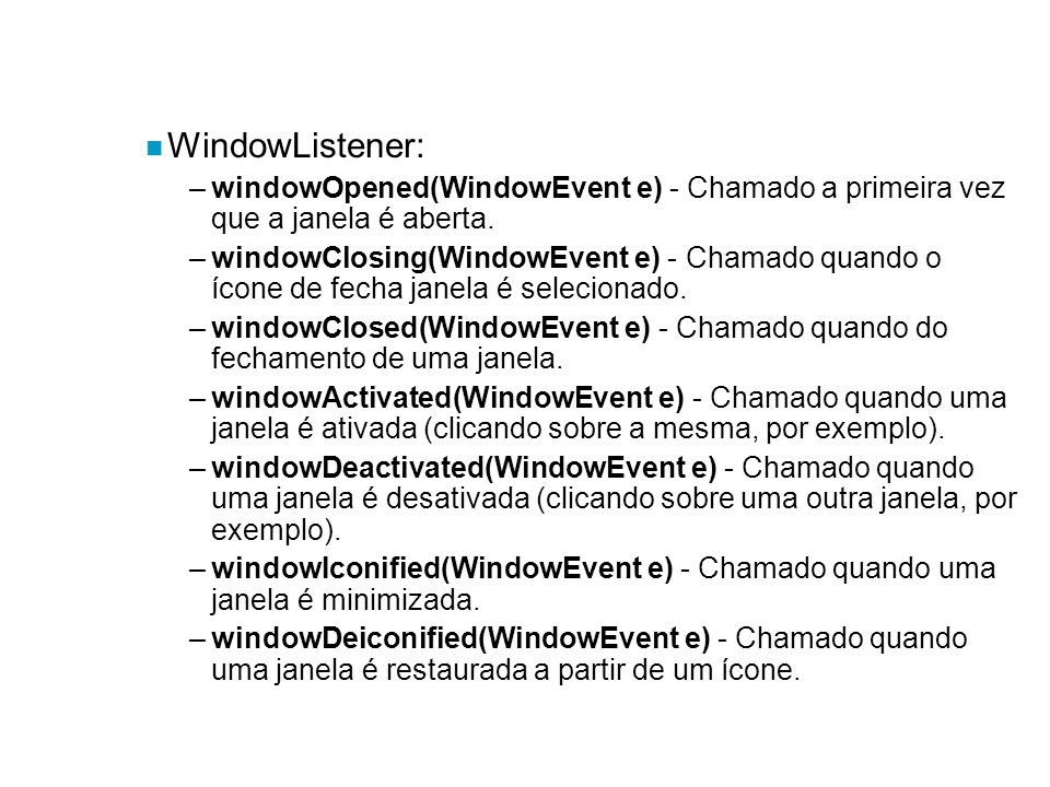 WindowListener: windowOpened(WindowEvent e) - Chamado a primeira vez que a janela é aberta.