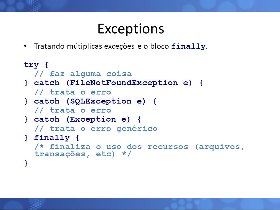 Exceptions Tratando mútiplicas exceções e o bloco finally. try {
