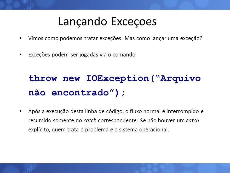 Lançando Exceçoes throw new IOException( Arquivo não encontrado );