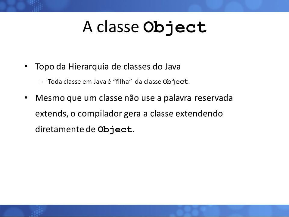 A classe Object Topo da Hierarquia de classes do Java