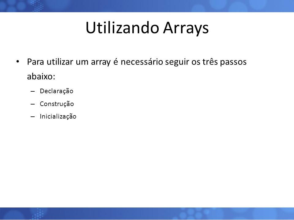 Utilizando Arrays Para utilizar um array é necessário seguir os três passos abaixo: Declaração. Construção.