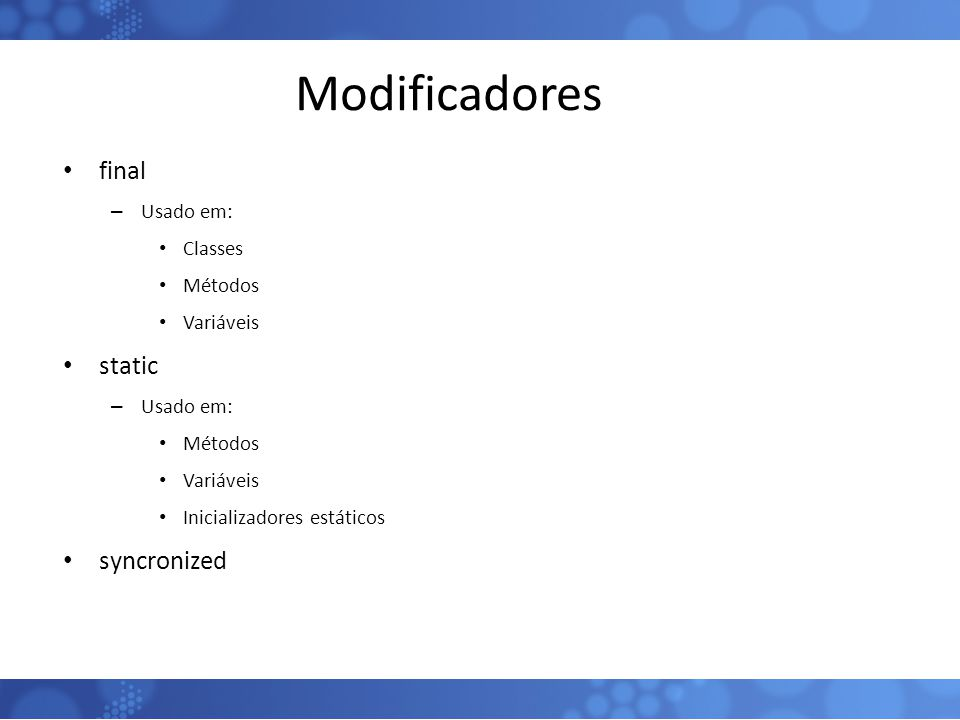Modificadores final static syncronized Usado em: Classes Métodos
