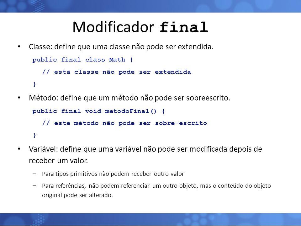Modificador final Classe: define que uma classe não pode ser extendida. public final class Math { // esta classe não pode ser extendida.