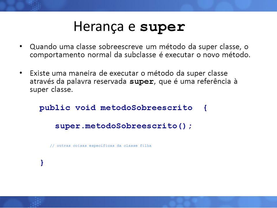 Herança e super Quando uma classe sobreescreve um método da super classe, o comportamento normal da subclasse é executar o novo método.