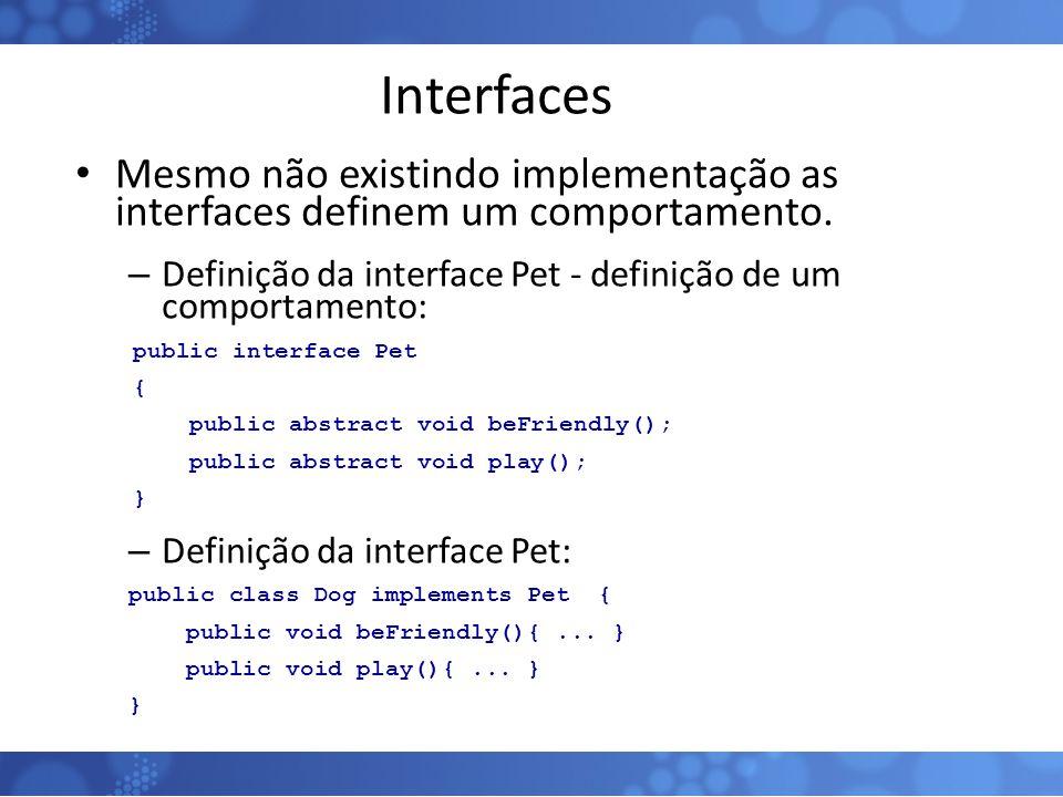 Interfaces Mesmo não existindo implementação as interfaces definem um comportamento. Definição da interface Pet - definição de um comportamento: