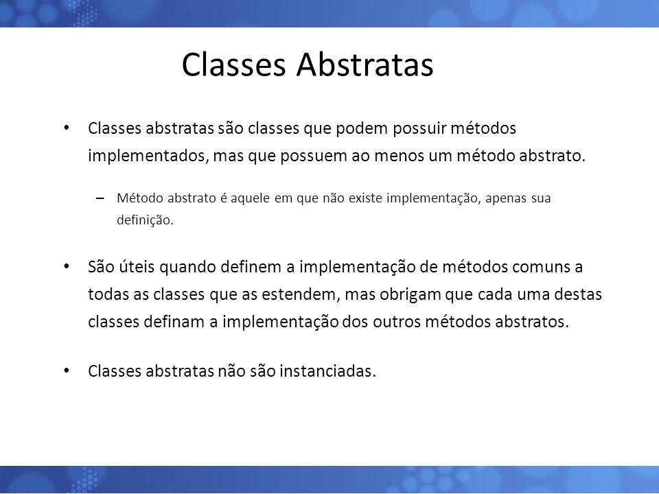 Classes Abstratas Classes abstratas são classes que podem possuir métodos implementados, mas que possuem ao menos um método abstrato.