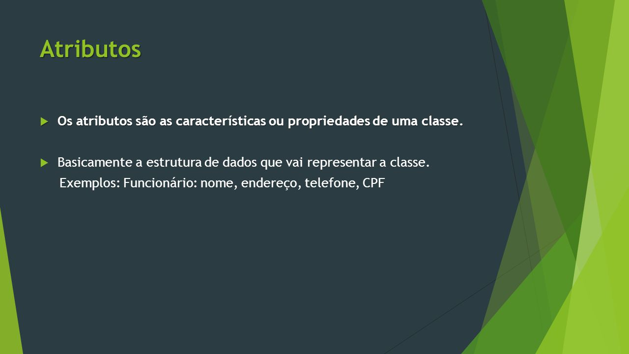 Atributos Os atributos são as características ou propriedades de uma classe. Basicamente a estrutura de dados que vai representar a classe.