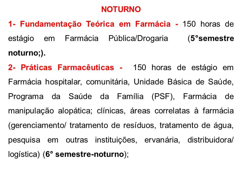 NOTURNO 1- Fundamentação Teórica em Farmácia - 150 horas de estágio em Farmácia Pública/Drogaria (5°semestre noturno;).