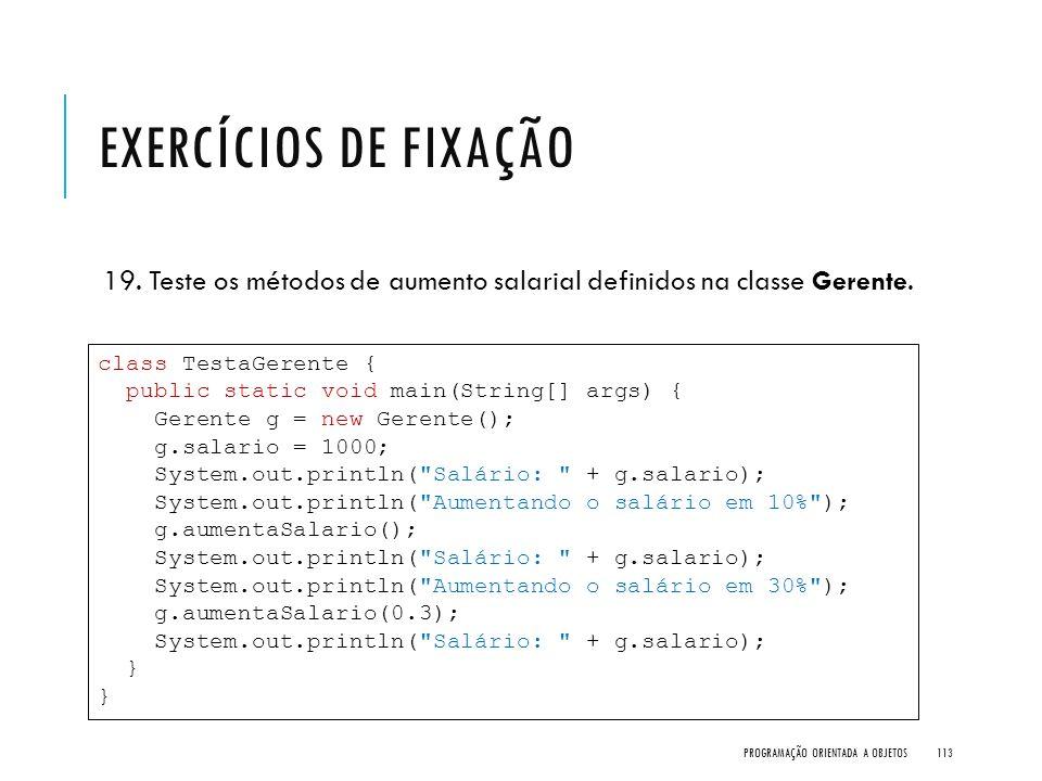 Exercícios de Fixação 19. Teste os métodos de aumento salarial definidos na classe Gerente. class TestaGerente {