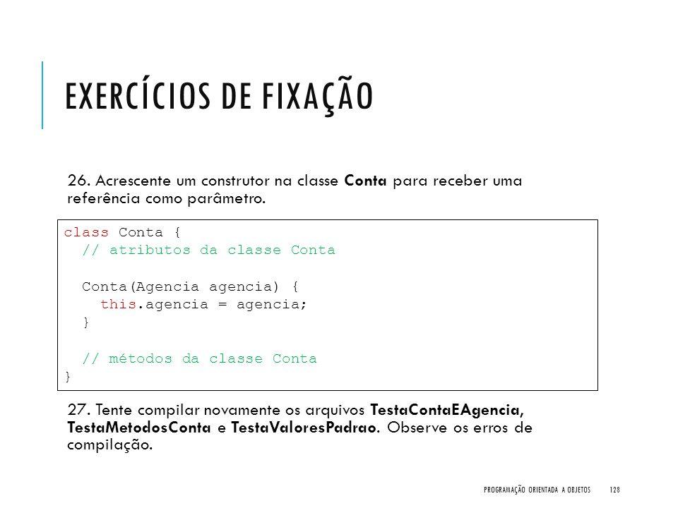 Exercícios de Fixação 26. Acrescente um construtor na classe Conta para receber uma referência como parâmetro.