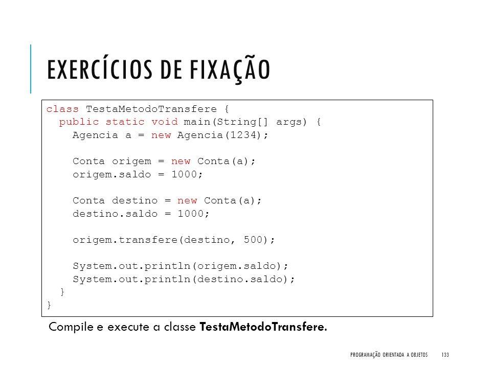 Exercícios de Fixação Compile e execute a classe TestaMetodoTransfere.