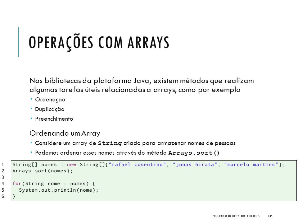Operações com Arrays Nas bibliotecas da plataforma Java, existem métodos que realizam algumas tarefas úteis relacionadas a arrays, como por exemplo.